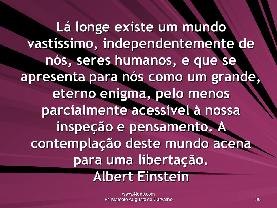 www.4tons.com Pr. Marcelo Augusto de Carvalho 30 Lá longe existe um mundo vastíssimo, independentemente de nós, seres humanos, e que se apresenta para