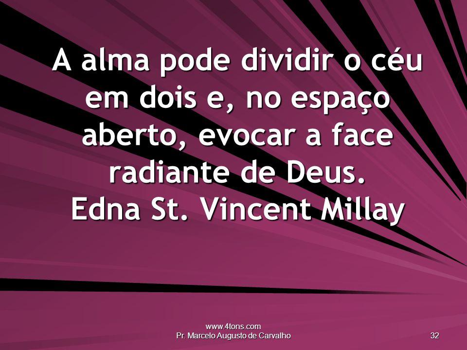 www.4tons.com Pr. Marcelo Augusto de Carvalho 32 A alma pode dividir o céu em dois e, no espaço aberto, evocar a face radiante de Deus. Edna St. Vince