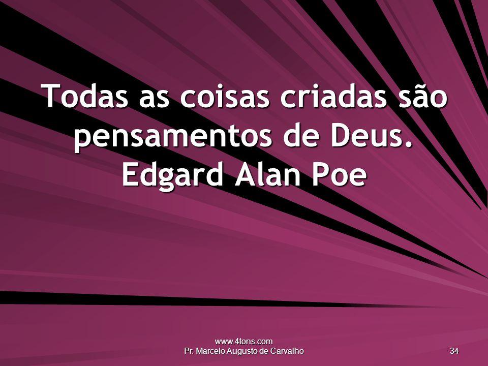 www.4tons.com Pr. Marcelo Augusto de Carvalho 34 Todas as coisas criadas são pensamentos de Deus. Edgard Alan Poe