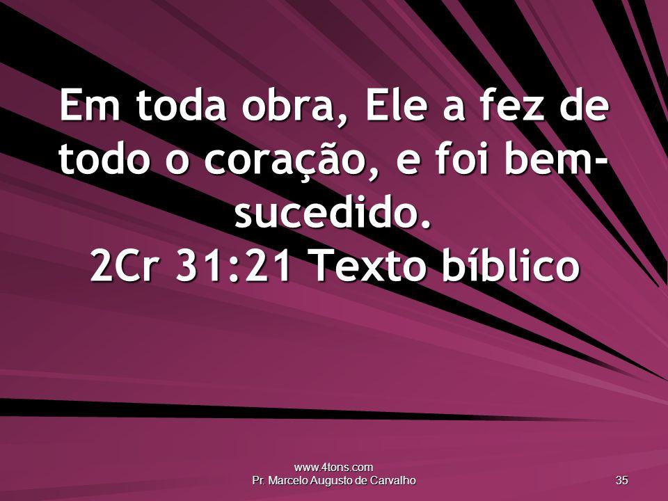 www.4tons.com Pr. Marcelo Augusto de Carvalho 35 Em toda obra, Ele a fez de todo o coração, e foi bem- sucedido. 2Cr 31:21 Texto bíblico