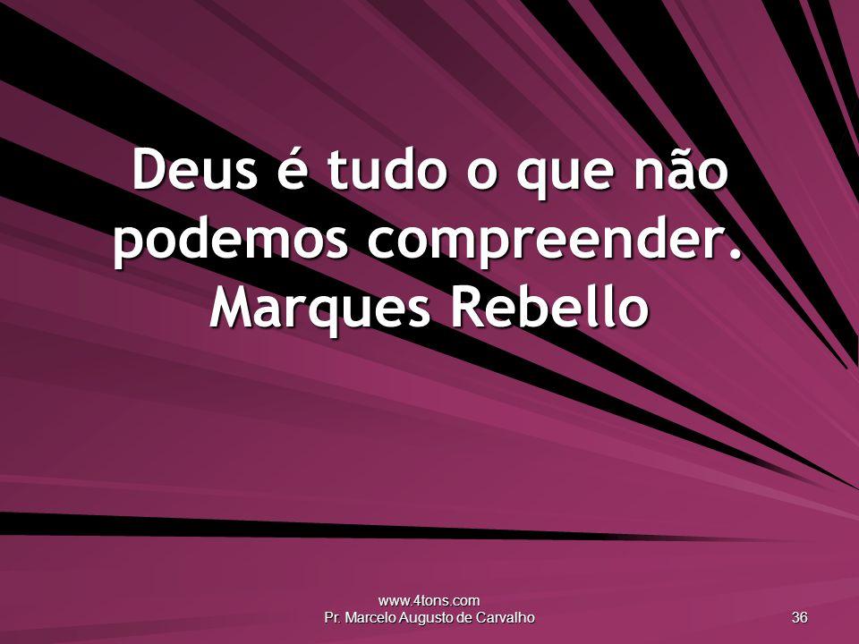 www.4tons.com Pr. Marcelo Augusto de Carvalho 36 Deus é tudo o que não podemos compreender. Marques Rebello