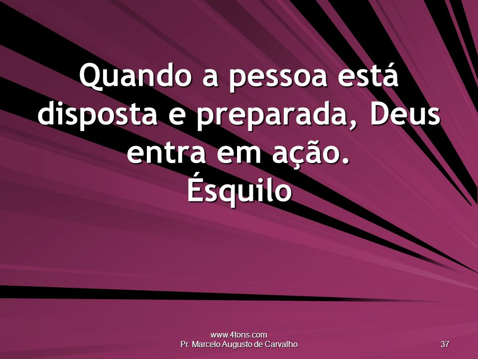 www.4tons.com Pr. Marcelo Augusto de Carvalho 37 Quando a pessoa está disposta e preparada, Deus entra em ação. Ésquilo