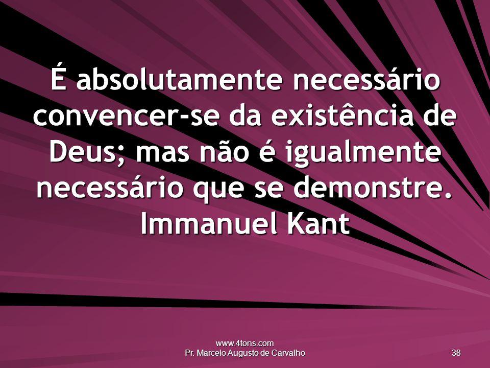 www.4tons.com Pr. Marcelo Augusto de Carvalho 38 É absolutamente necessário convencer-se da existência de Deus; mas não é igualmente necessário que se