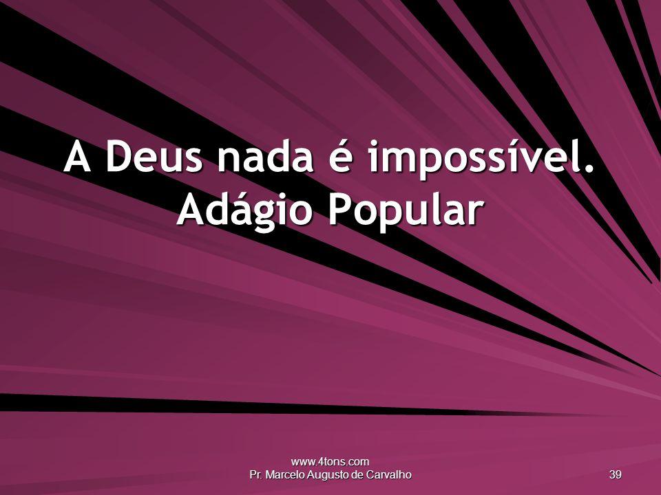 www.4tons.com Pr. Marcelo Augusto de Carvalho 39 A Deus nada é impossível. Adágio Popular