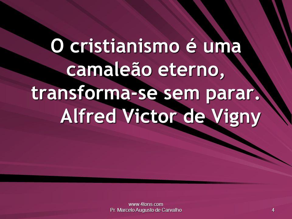 www.4tons.com Pr. Marcelo Augusto de Carvalho 4 O cristianismo é uma camaleão eterno, transforma-se sem parar. Alfred Victor de Vigny