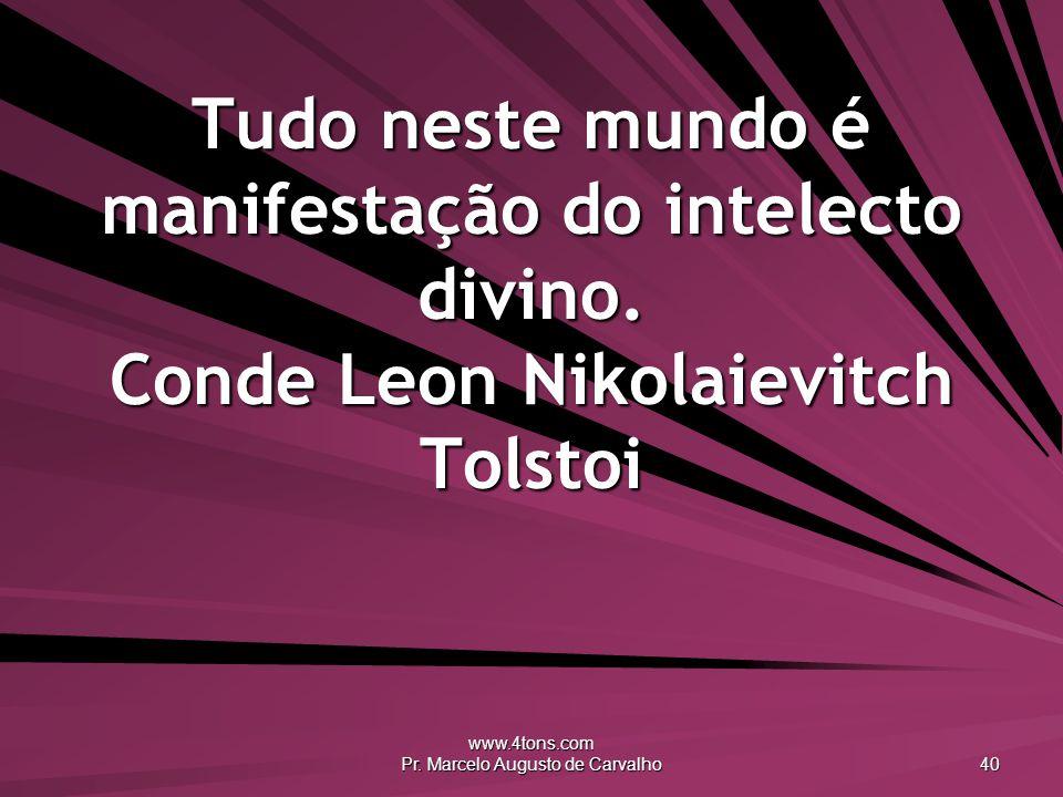 www.4tons.com Pr. Marcelo Augusto de Carvalho 40 Tudo neste mundo é manifestação do intelecto divino. Conde Leon Nikolaievitch Tolstoi