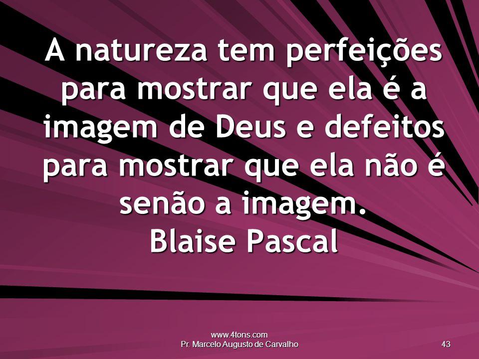 www.4tons.com Pr. Marcelo Augusto de Carvalho 43 A natureza tem perfeições para mostrar que ela é a imagem de Deus e defeitos para mostrar que ela não