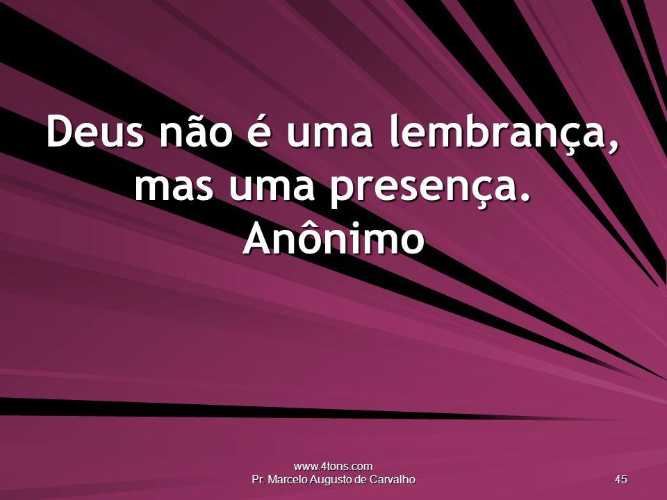 www.4tons.com Pr. Marcelo Augusto de Carvalho 45 Deus não é uma lembrança, mas uma presença. Anônimo