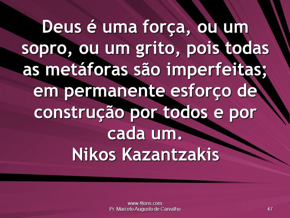 www.4tons.com Pr. Marcelo Augusto de Carvalho 47 Deus é uma força, ou um sopro, ou um grito, pois todas as metáforas são imperfeitas; em permanente es