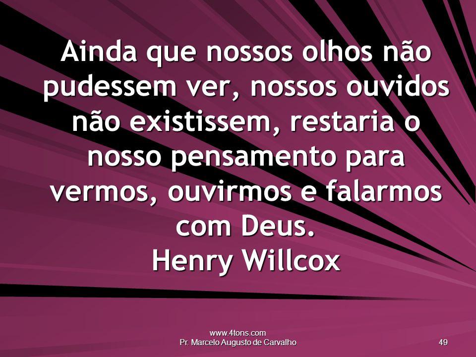 www.4tons.com Pr. Marcelo Augusto de Carvalho 49 Ainda que nossos olhos não pudessem ver, nossos ouvidos não existissem, restaria o nosso pensamento p