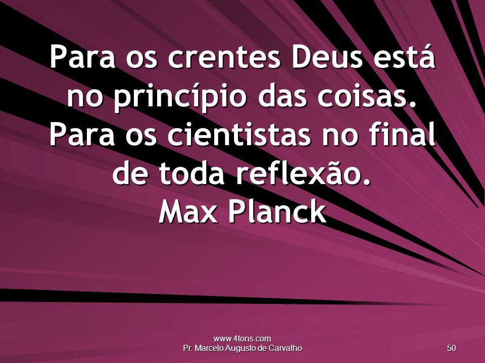 www.4tons.com Pr. Marcelo Augusto de Carvalho 50 Para os crentes Deus está no princípio das coisas. Para os cientistas no final de toda reflexão. Max