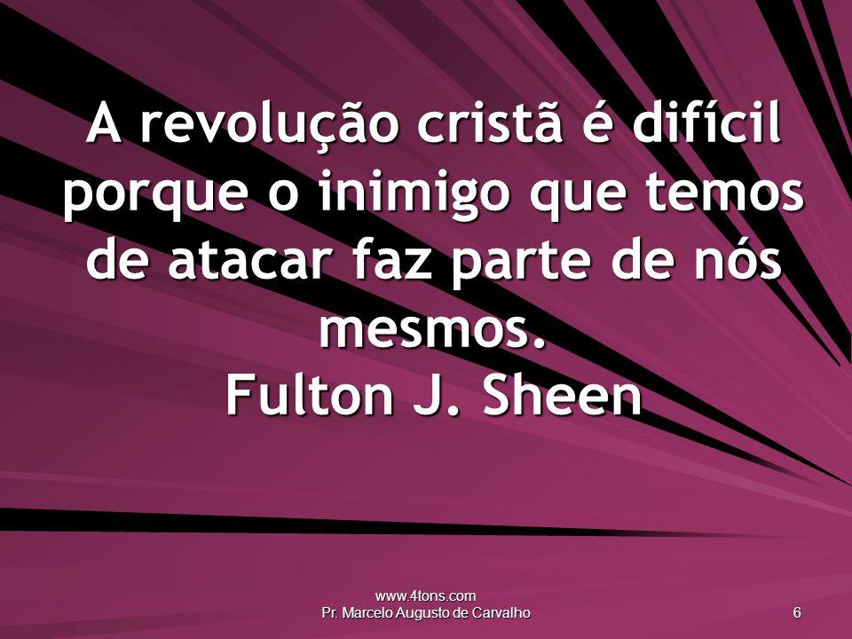 www.4tons.com Pr. Marcelo Augusto de Carvalho 6 A revolução cristã é difícil porque o inimigo que temos de atacar faz parte de nós mesmos. Fulton J. S