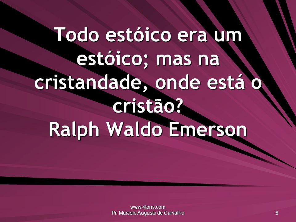 www.4tons.com Pr. Marcelo Augusto de Carvalho 8 Todo estóico era um estóico; mas na cristandade, onde está o cristão? Ralph Waldo Emerson