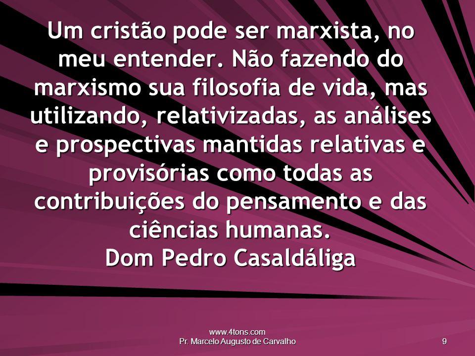 www.4tons.com Pr. Marcelo Augusto de Carvalho 9 Um cristão pode ser marxista, no meu entender. Não fazendo do marxismo sua filosofia de vida, mas util