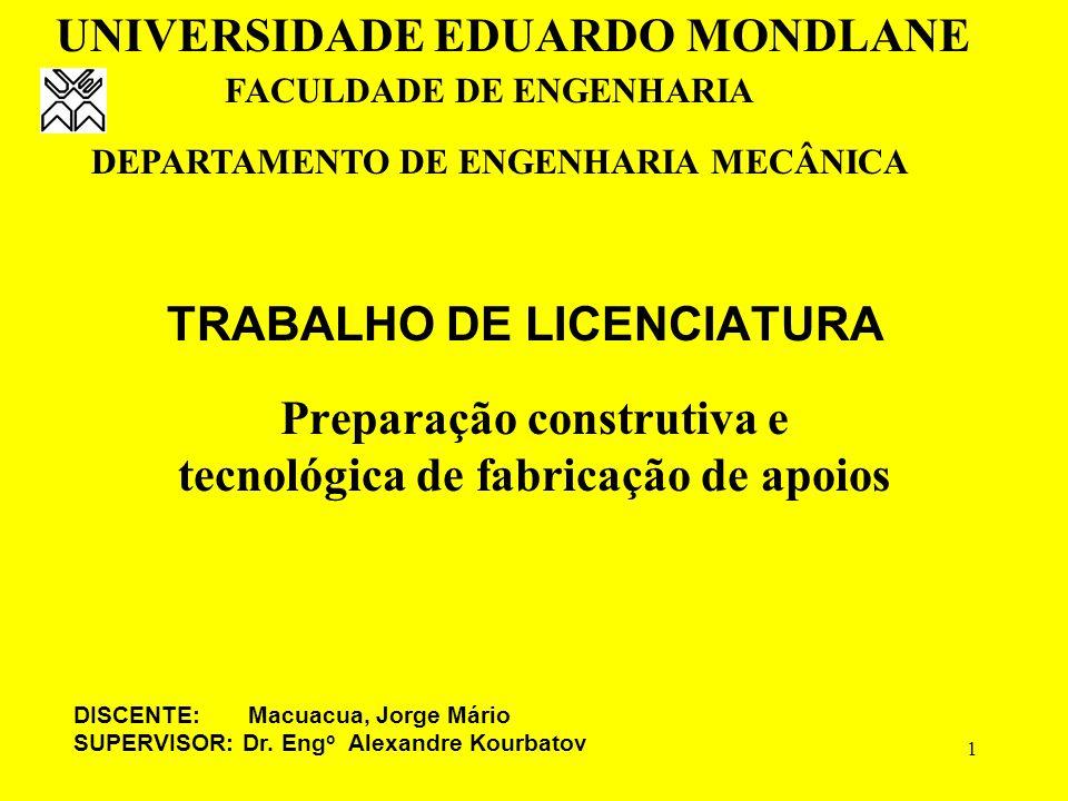 1 TRABALHO DE LICENCIATURA Preparação construtiva e tecnológica de fabricação de apoios UNIVERSIDADE EDUARDO MONDLANE FACULDADE DE ENGENHARIA DEPARTAMENTO DE ENGENHARIA MECÂNICA DISCENTE: Macuacua, Jorge Mário SUPERVISOR: Dr.