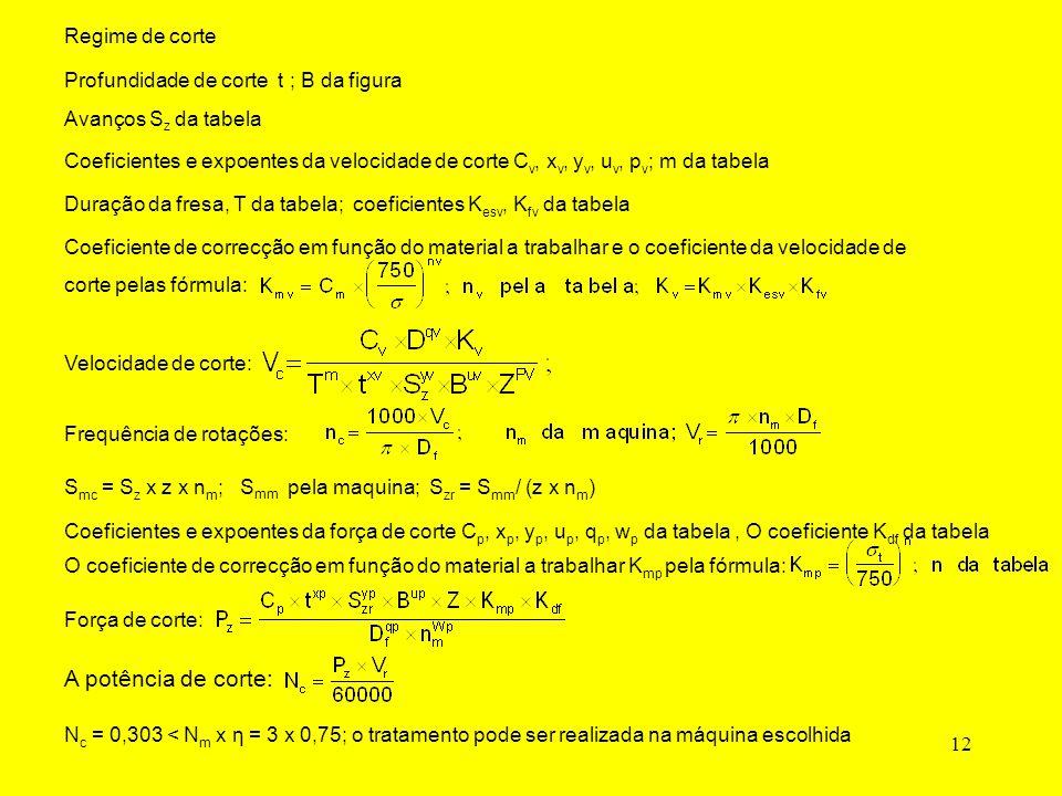 12 Coeficientes e expoentes da velocidade de corte C v, x v, y v, u v, p v ; m da tabela Duração da fresa, T da tabela; coeficientes K esv, K fv da tabela Velocidade de corte: Frequência de rotações: S mc = S z x z x n m ; S mm pela maquina; S zr = S mm / (z x n m ) Coeficientes e expoentes da força de corte C p, x p, y p, u p, q p, w p da tabela,O coeficiente K df da tabela O coeficiente de correcção em função do material a trabalhar K mp pela fórmula: Força de corte: Avanços S z da tabela Profundidade de corte t ; B da figura Regime de corte Coeficiente de correcção em função do material a trabalhar e o coeficiente da velocidade de corte pelas fórmula: A potência de corte: N c = 0,303 < N m x η = 3 x 0,75; o tratamento pode ser realizada na máquina escolhida
