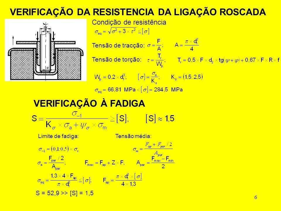 6 Condição de resistência Tensão de tracção: Tensão de torção: VERIFICAÇÃO À FADIGA Limite de fadiga:Tensão média: S = 52,9 >> [S] = 1,5 VERIFICAÇÃO DA RESISTENCIA DA LIGAÇÃO ROSCADA