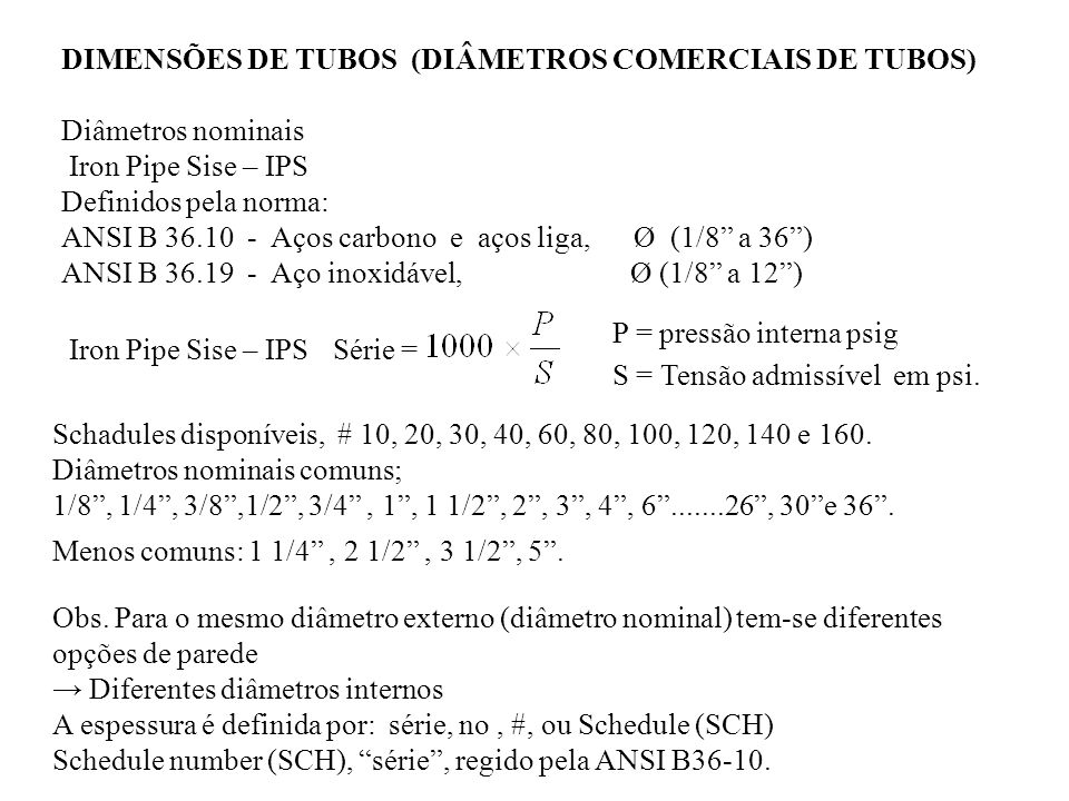 DIMENSÕES DE TUBOS (DIÂMETROS COMERCIAIS DE TUBOS) Diâmetros nominais Iron Pipe Sise – IPS Definidos pela norma: ANSI B 36.10 - Aços carbono e aços li