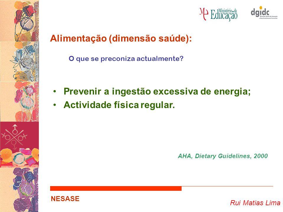 Rui Matias Lima NESASE Alimentação (dimensão saúde): O que se preconiza actualmente? Prevenir a ingestão excessiva de energia; Actividade física regul
