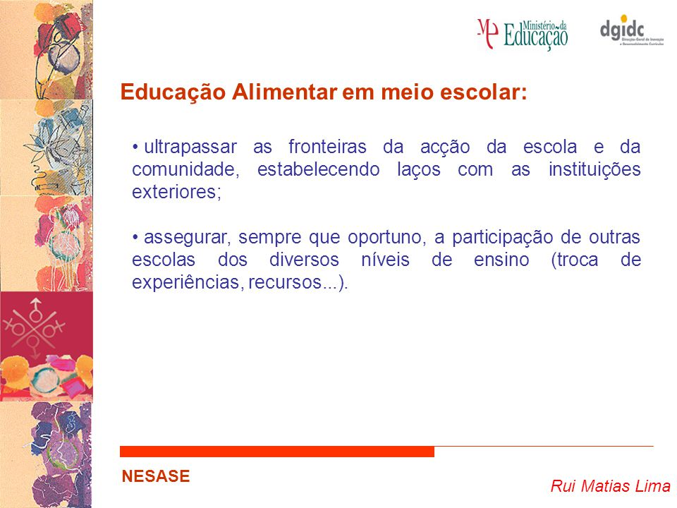 Rui Matias Lima NESASE Educação Alimentar em meio escolar: ultrapassar as fronteiras da acção da escola e da comunidade, estabelecendo laços com as instituições exteriores; assegurar, sempre que oportuno, a participação de outras escolas dos diversos níveis de ensino (troca de experiências, recursos...).