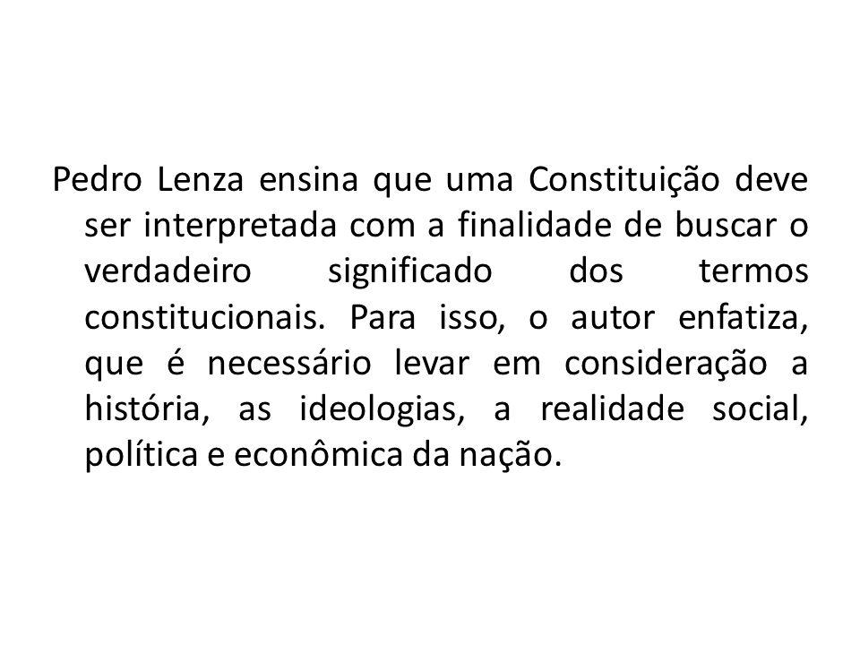 Pedro Lenza ensina que uma Constituição deve ser interpretada com a finalidade de buscar o verdadeiro significado dos termos constitucionais. Para iss