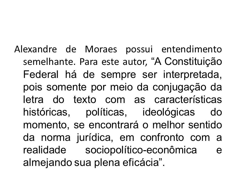 """Alexandre de Moraes possui entendimento semelhante. Para este autor, """"A Constituição Federal há de sempre ser interpretada, pois somente por meio da c"""