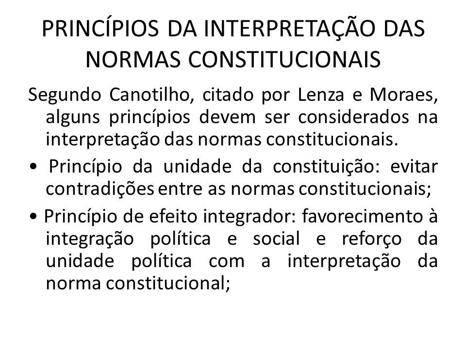 PRINCÍPIOS DA INTERPRETAÇÃO DAS NORMAS CONSTITUCIONAIS Segundo Canotilho, citado por Lenza e Moraes, alguns princípios devem ser considerados na inter