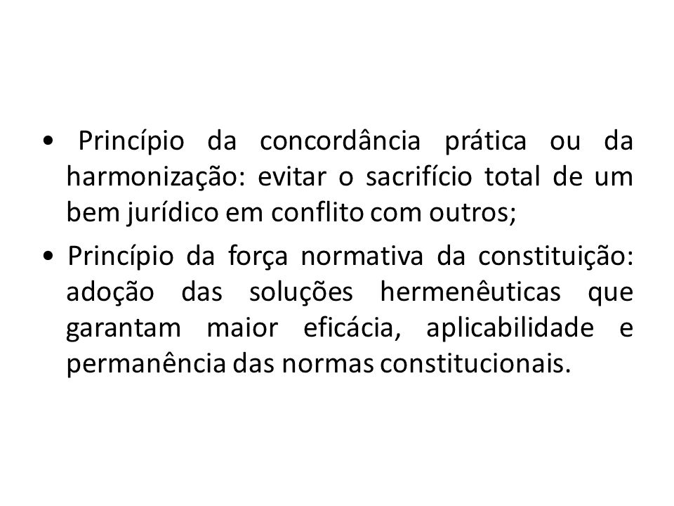 Princípio da concordância prática ou da harmonização: evitar o sacrifício total de um bem jurídico em conflito com outros; Princípio da força normativ