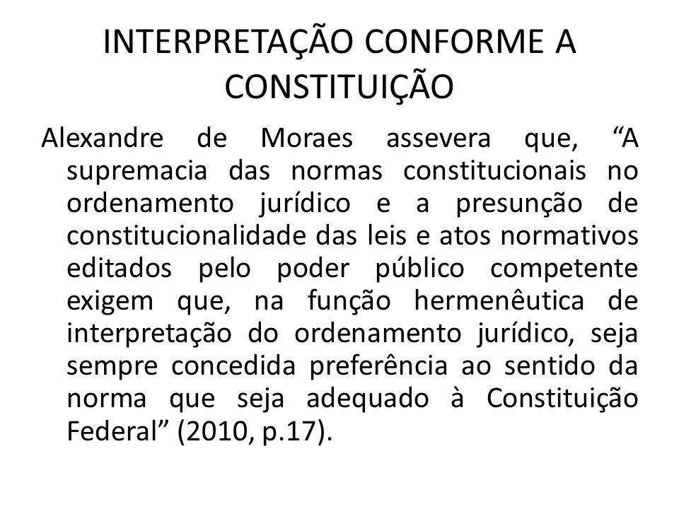 """INTERPRETAÇÃO CONFORME A CONSTITUIÇÃO Alexandre de Moraes assevera que, """"A supremacia das normas constitucionais no ordenamento jurídico e a presunção"""
