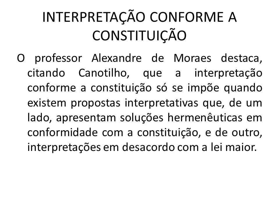 INTERPRETAÇÃO CONFORME A CONSTITUIÇÃO O professor Alexandre de Moraes destaca, citando Canotilho, que a interpretação conforme a constituição só se im