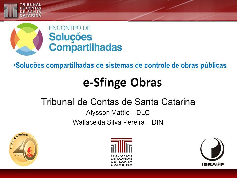 Tribunal de Contas de Santa Catarina Alysson Mattje – DLC Wallace da Silva Pereira – DIN e-Sfinge Obras Soluções compartilhadas de sistemas de controle de obras públicas