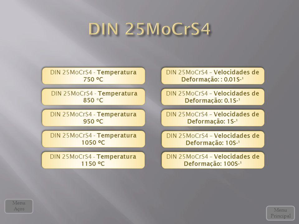 DIN 25MoCrS4 - Temperatura 850 º C DIN 25MoCrS4 - Temperatura 850 º C DIN 25MoCrS4 - Temperatura 950 ºC DIN 25MoCrS4 - Temperatura 950 ºC DIN 25MoCrS4 – Velocidades de Deformação: 10S-¹ DIN 25MoCrS4 – Velocidades de Deformação: 10S-¹ DIN 25MoCrS4 - Temperatura 750 ºC DIN 25MoCrS4 - Temperatura 750 ºC DIN 25MoCrS4 - Temperatura 1050 ºC DIN 25MoCrS4 - Temperatura 1050 ºC DIN 25MoCrS4 – Velocidades de Deformação: 0.1S-¹ DIN 25MoCrS4 – Velocidades de Deformação: 0.1S-¹ DIN 25MoCrS4 – Velocidades de Deformação: 1S-¹ DIN 25MoCrS4 – Velocidades de Deformação: 1S-¹ DIN 25MoCrS4 – Velocidades de Deformação: : 0.01S-¹ DIN 25MoCrS4 – Velocidades de Deformação: : 0.01S-¹ Menu Principal Menu Aços DIN 25MoCrS4 - Temperatura 1150 ºC DIN 25MoCrS4 - Temperatura 1150 ºC DIN 25MoCrS4 – Velocidades de Deformação: 100S-¹ DIN 25MoCrS4 – Velocidades de Deformação: 100S-¹