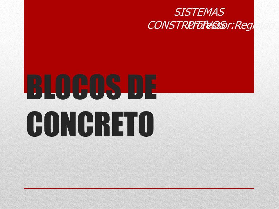 BLOCOS DE CONCRETO SISTEMAS CONSTRUTIVOS Professor:Regialdo