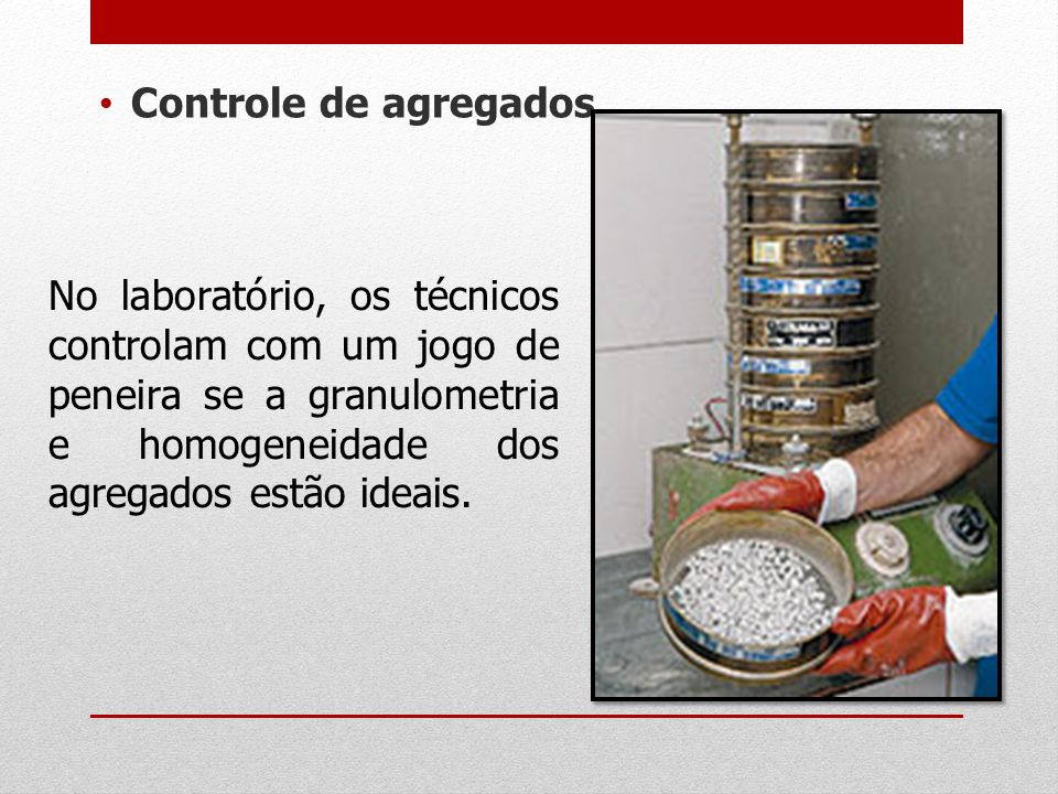 Controle de agregados No laboratório, os técnicos controlam com um jogo de peneira se a granulometria e homogeneidade dos agregados estão ideais.