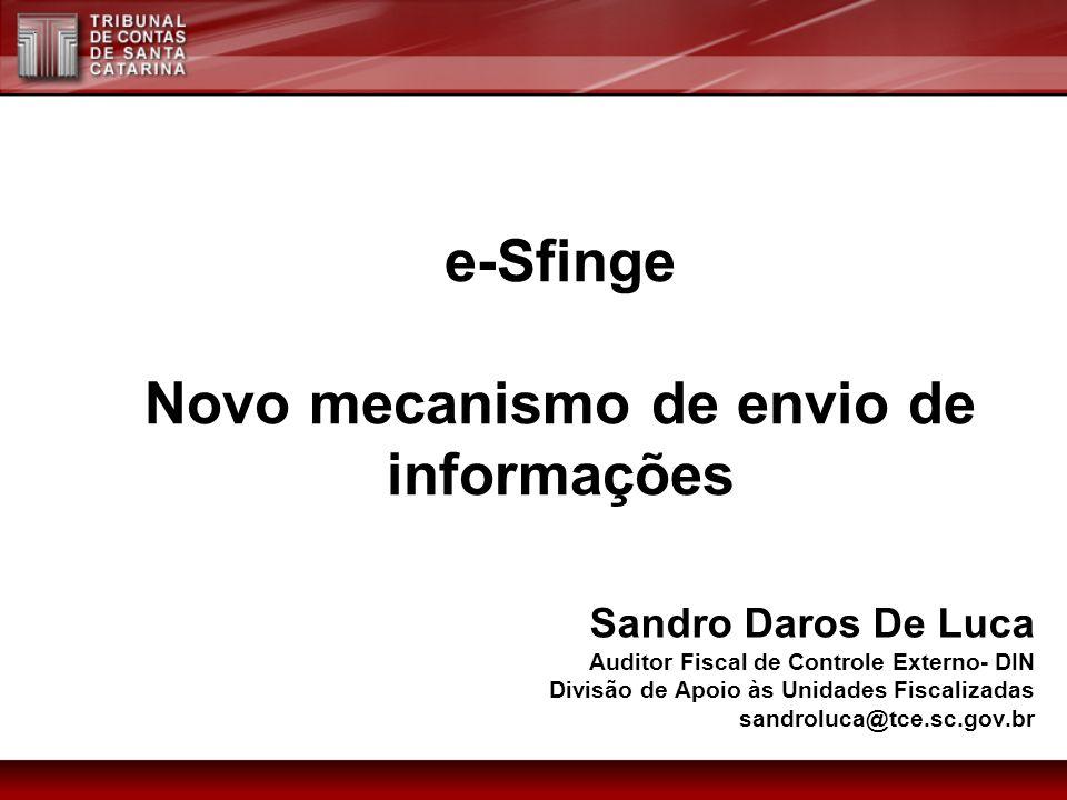 e-Sfinge Novo mecanismo de envio de informações Sandro Daros De Luca Auditor Fiscal de Controle Externo- DIN Divisão de Apoio às Unidades Fiscalizadas sandroluca@tce.sc.gov.br