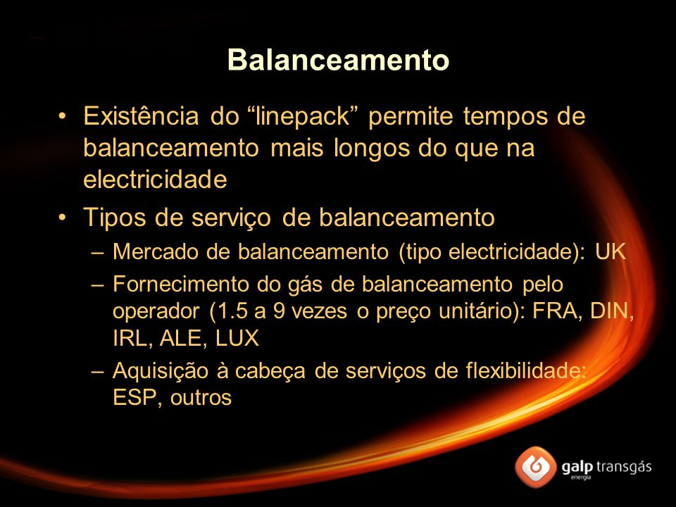 Balanceamento Existência do linepack permite tempos de balanceamento mais longos do que na electricidade Tipos de serviço de balanceamento –Mercado de balanceamento (tipo electricidade): UK –Fornecimento do gás de balanceamento pelo operador (1.5 a 9 vezes o preço unitário): FRA, DIN, IRL, ALE, LUX –Aquisição à cabeça de serviços de flexibilidade: ESP, outros