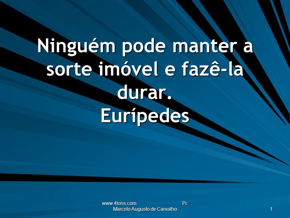 www.4tons.com Pr.Marcelo Augusto de Carvalho 1 Ninguém pode manter a sorte imóvel e fazê-la durar.