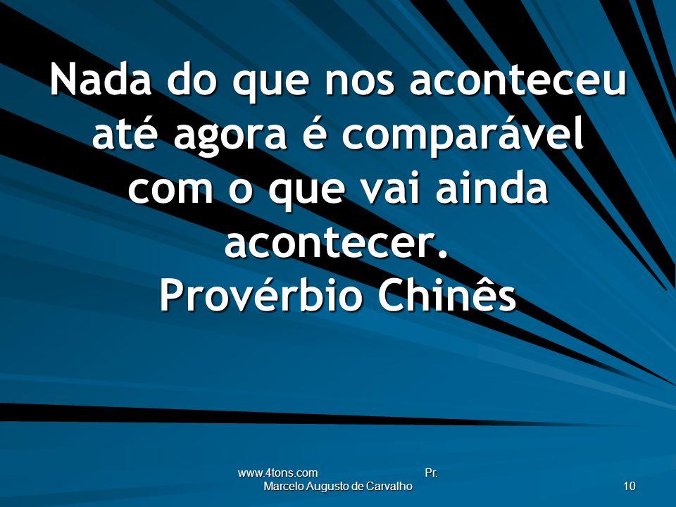 www.4tons.com Pr. Marcelo Augusto de Carvalho 10 Nada do que nos aconteceu até agora é comparável com o que vai ainda acontecer. Provérbio Chinês