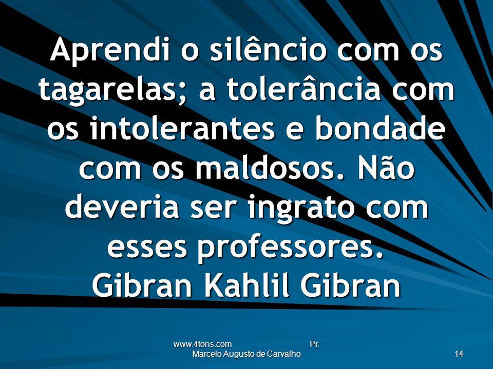 www.4tons.com Pr. Marcelo Augusto de Carvalho 14 Aprendi o silêncio com os tagarelas; a tolerância com os intolerantes e bondade com os maldosos. Não