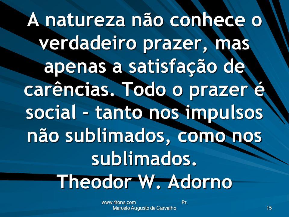 www.4tons.com Pr. Marcelo Augusto de Carvalho 15 A natureza não conhece o verdadeiro prazer, mas apenas a satisfação de carências. Todo o prazer é soc