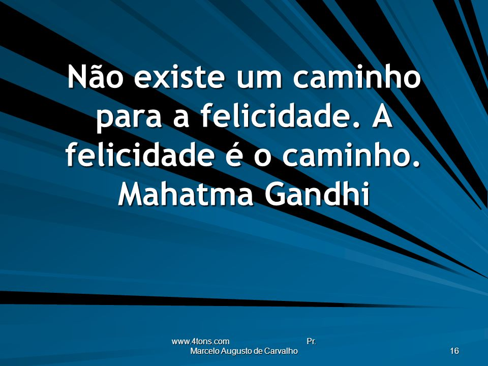 www.4tons.com Pr. Marcelo Augusto de Carvalho 16 Não existe um caminho para a felicidade. A felicidade é o caminho. Mahatma Gandhi