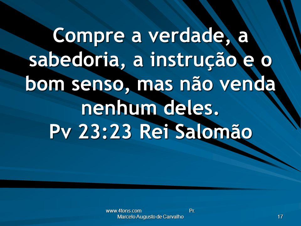 www.4tons.com Pr. Marcelo Augusto de Carvalho 17 Compre a verdade, a sabedoria, a instrução e o bom senso, mas não venda nenhum deles. Pv 23:23Rei Sal