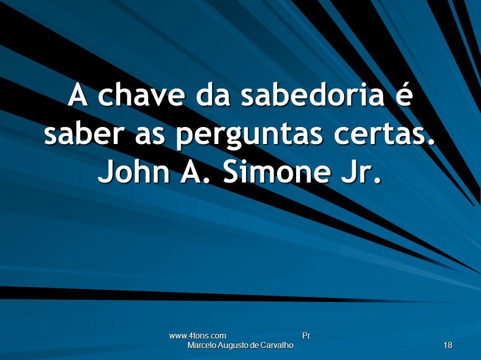www.4tons.com Pr. Marcelo Augusto de Carvalho 18 A chave da sabedoria é saber as perguntas certas. John A. Simone Jr.