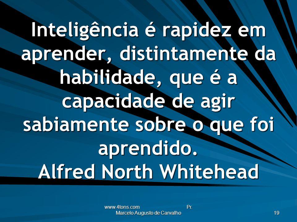 www.4tons.com Pr. Marcelo Augusto de Carvalho 19 Inteligência é rapidez em aprender, distintamente da habilidade, que é a capacidade de agir sabiament