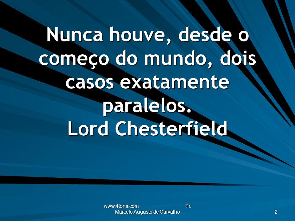www.4tons.com Pr. Marcelo Augusto de Carvalho 2 Nunca houve, desde o começo do mundo, dois casos exatamente paralelos. Lord Chesterfield