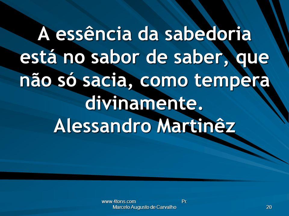 www.4tons.com Pr. Marcelo Augusto de Carvalho 20 A essência da sabedoria está no sabor de saber, que não só sacia, como tempera divinamente. Alessandr