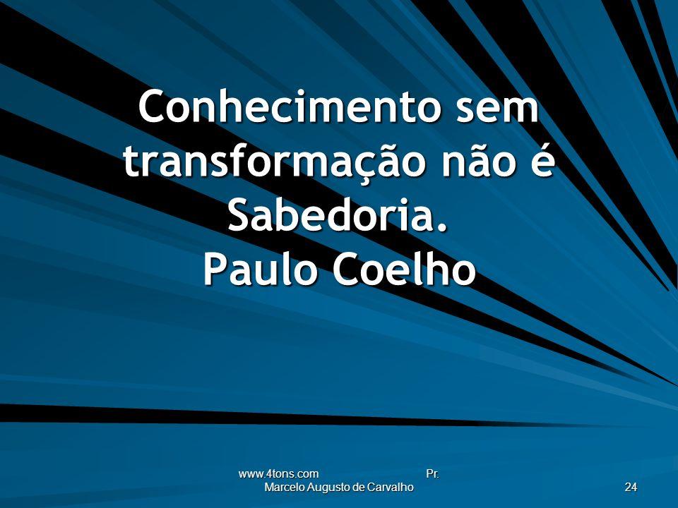 www.4tons.com Pr. Marcelo Augusto de Carvalho 24 Conhecimento sem transformação não é Sabedoria. Paulo Coelho