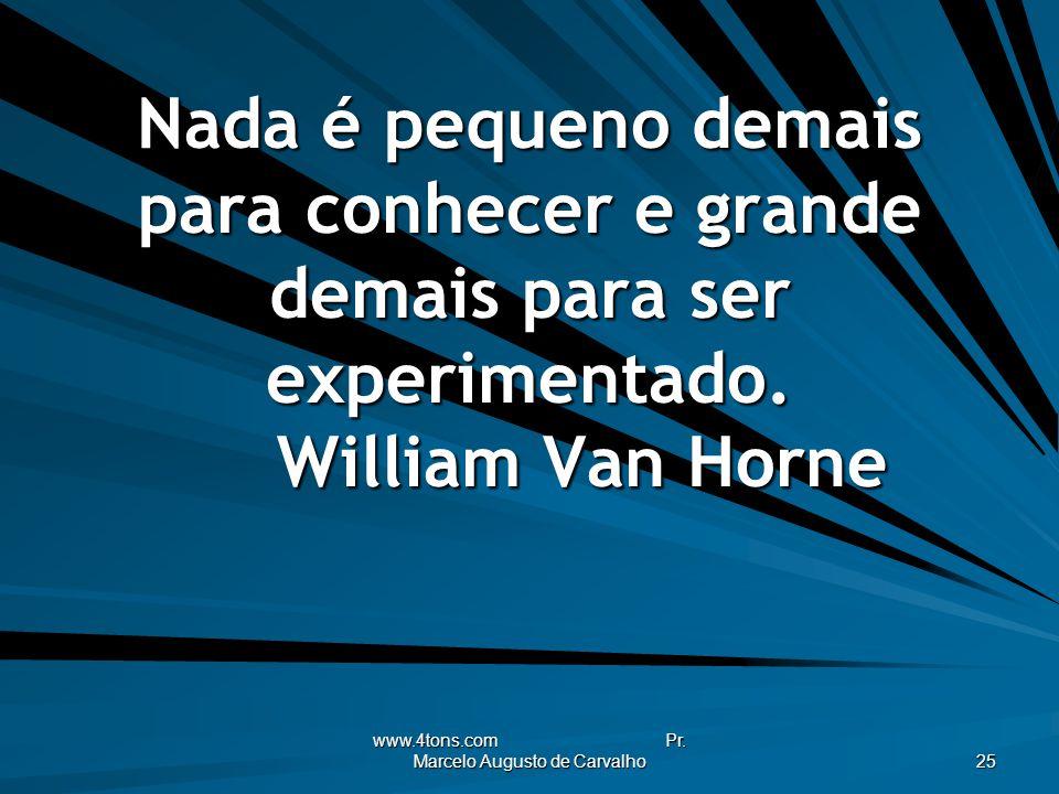 www.4tons.com Pr. Marcelo Augusto de Carvalho 25 Nada é pequeno demais para conhecer e grande demais para ser experimentado. William Van Horne