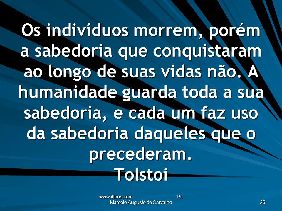 www.4tons.com Pr. Marcelo Augusto de Carvalho 26 Os indivíduos morrem, porém a sabedoria que conquistaram ao longo de suas vidas não. A humanidade gua