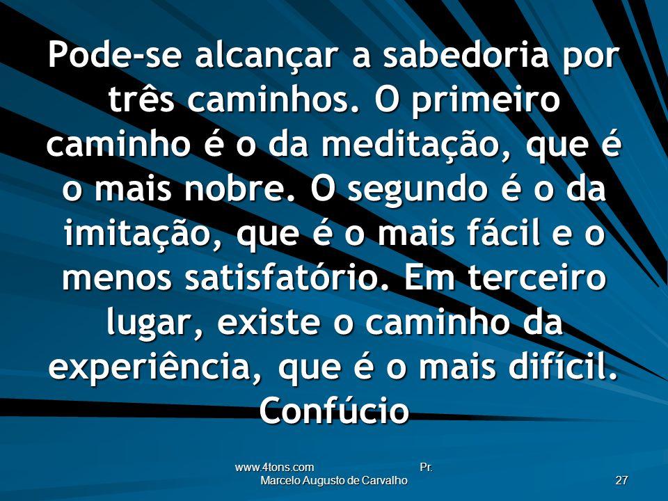 www.4tons.com Pr. Marcelo Augusto de Carvalho 27 Pode-se alcançar a sabedoria por três caminhos. O primeiro caminho é o da meditação, que é o mais nob